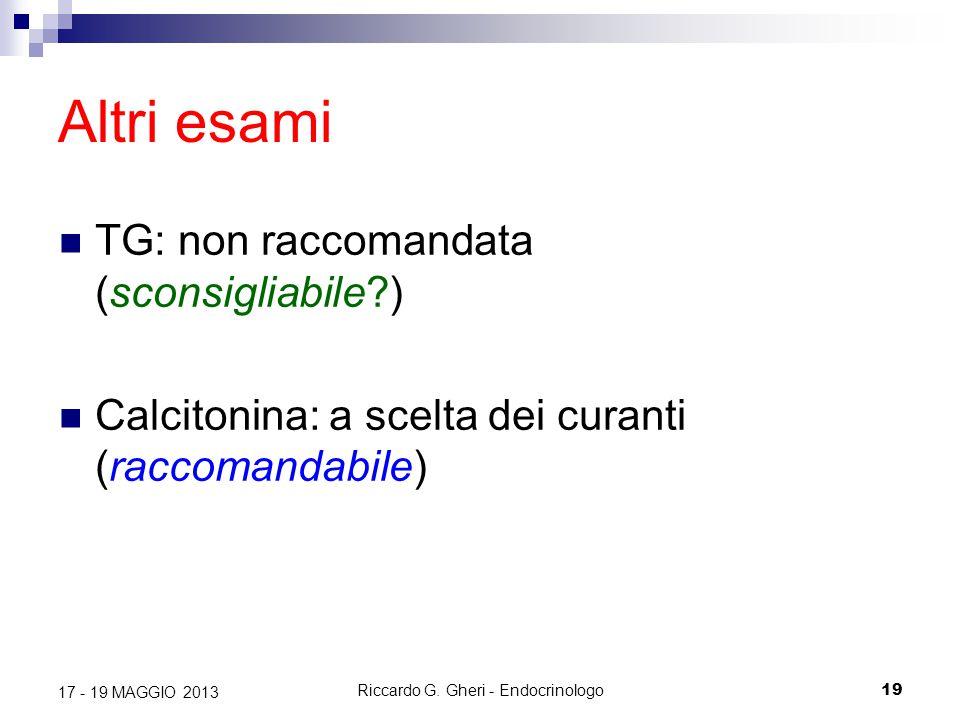 Riccardo G. Gheri - Endocrinologo19 17 - 19 MAGGIO 2013 Altri esami TG: non raccomandata (sconsigliabile?) Calcitonina: a scelta dei curanti (raccoman
