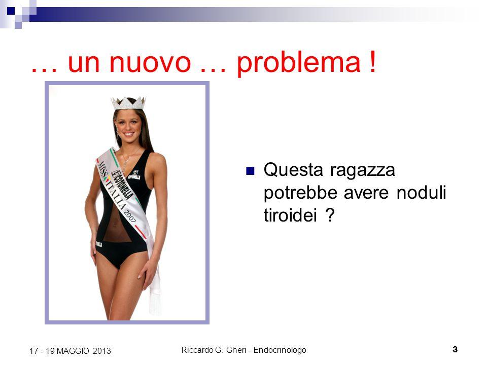 Riccardo G. Gheri - Endocrinologo3 17 - 19 MAGGIO 2013 … un nuovo … problema ! Questa ragazza potrebbe avere noduli tiroidei ?
