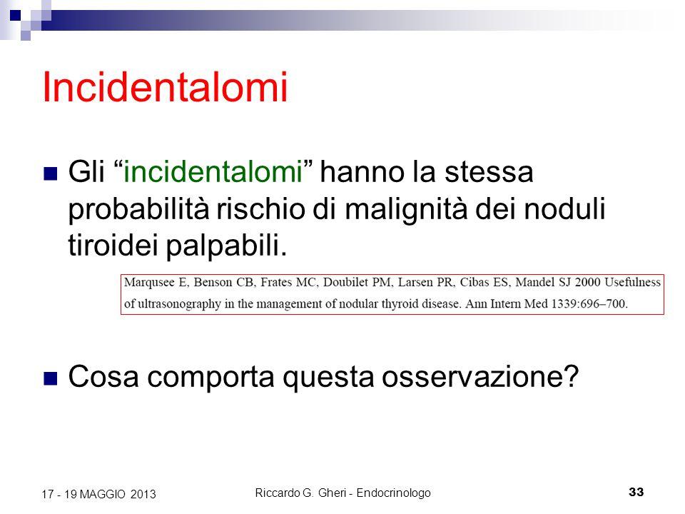"""Riccardo G. Gheri - Endocrinologo33 17 - 19 MAGGIO 2013 Incidentalomi Gli """"incidentalomi"""" hanno la stessa probabilità rischio di malignità dei noduli"""