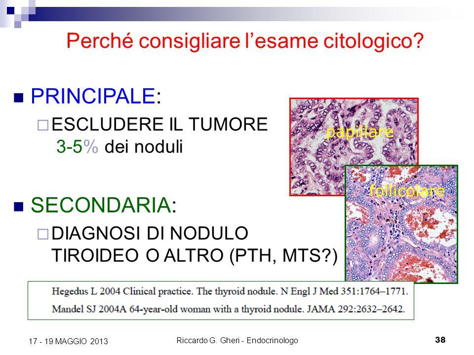 Riccardo G. Gheri - Endocrinologo38 17 - 19 MAGGIO 2013 Perché consigliare l'esame citologico? PRINCIPALE:  ESCLUDERE IL TUMORE 3-5% dei noduli SECON