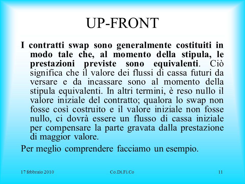 17 febbraio 2010Co.Di.Fi.Co11 UP-FRONT I contratti swap sono generalmente costituiti in modo tale che, al momento della stipula, le prestazioni previs