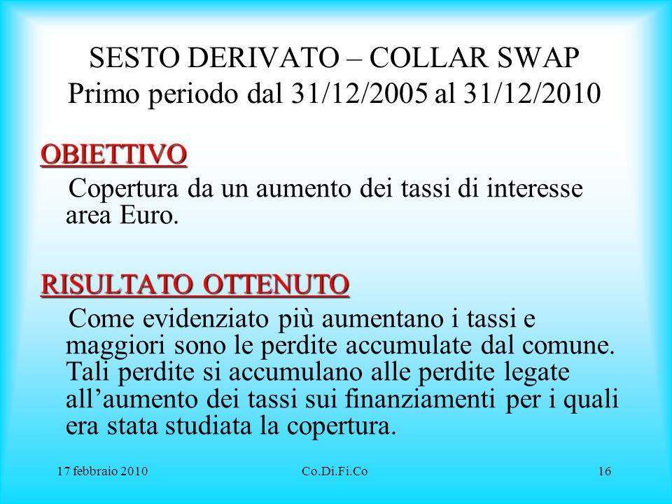 17 febbraio 2010Co.Di.Fi.Co16 SESTO DERIVATO – COLLAR SWAP Primo periodo dal 31/12/2005 al 31/12/2010 OBIETTIVO Copertura da un aumento dei tassi di i