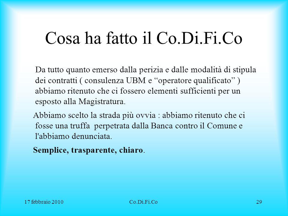 17 febbraio 2010Co.Di.Fi.Co29 Cosa ha fatto il Co.Di.Fi.Co Da tutto quanto emerso dalla perizia e dalle modalità di stipula dei contratti ( consulenza