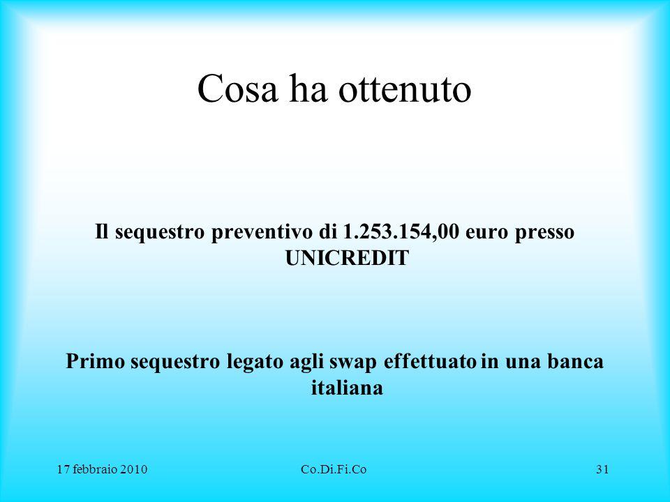 17 febbraio 2010Co.Di.Fi.Co31 Cosa ha ottenuto Il sequestro preventivo di 1.253.154,00 euro presso UNICREDIT Primo sequestro legato agli swap effettua
