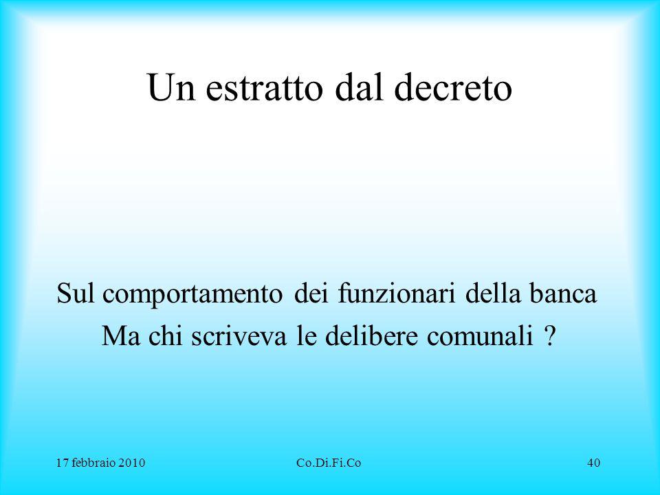 17 febbraio 2010Co.Di.Fi.Co40 Un estratto dal decreto Sul comportamento dei funzionari della banca Ma chi scriveva le delibere comunali ?