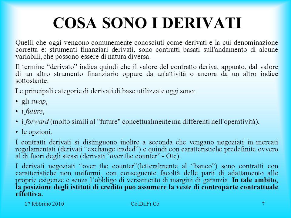 17 febbraio 2010Co.Di.Fi.Co8 A COSA SERVONO L'utilizzo dei derivati ha tre finalità principali, la prima di copertura , la seconda speculativa , la terza di arbitraggio .