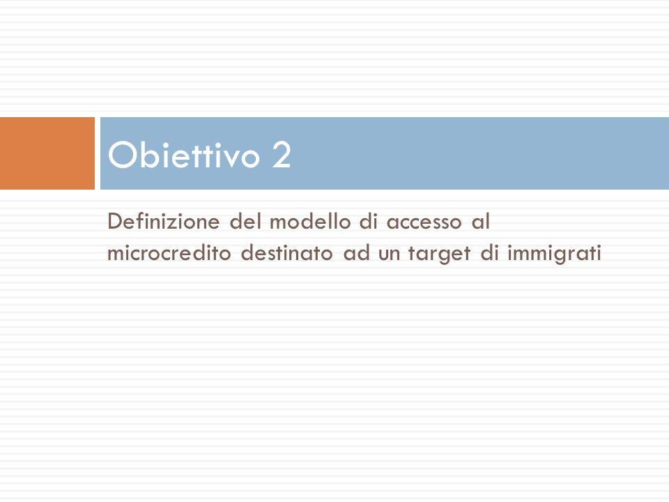 Definizione del modello di accesso al microcredito destinato ad un target di immigrati Obiettivo 2