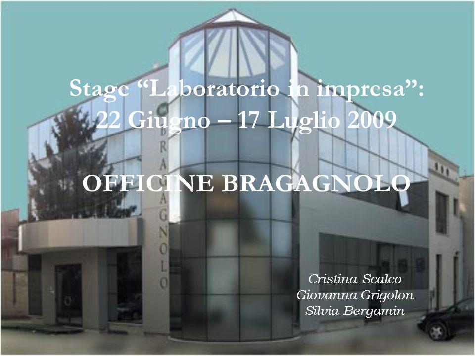 Stage Laboratorio in impresa : 22 Giugno – 17 Luglio 2009 OFFICINE BRAGAGNOLO Cristina Scalco Giovanna Grigolon Silvia Bergamin