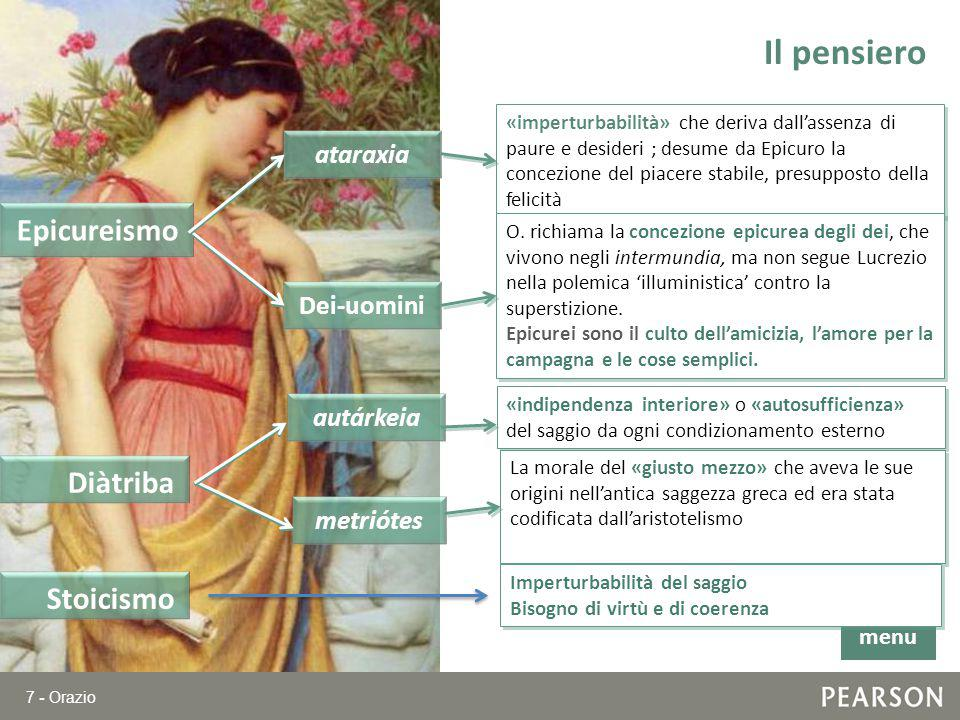 7 - Orazio Il pensiero Epicureismo «imperturbabilità» che deriva dall'assenza di paure e desideri ; desume da Epicuro la concezione del piacere stabil