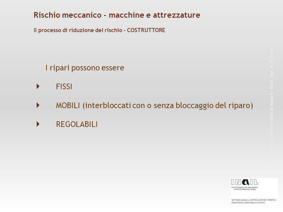 I ripari possono essere  FISSI  MOBILI (interbloccati con o senza bloccaggio del riparo)  REGOLABILI Rischio meccanico - macchine e attrezzature Dipartimento Territoriale di Napoli – Dott.