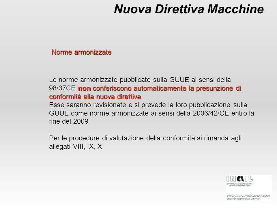 Le norme armonizzate pubblicate sulla GUUE ai sensi della 98/37CE non conferiscono automaticamente la presunzione di conformità alla nuova direttiva Esse saranno revisionate e si prevede la loro pubblicazione sulla GUUE come norme armonizzate ai sensi della 2006/42/CE entro la fine del 2009 Per le procedure di valutazione della conformità si rimanda agli allegati VIII, IX, X Nuova Direttiva Macchine Norme armonizzate
