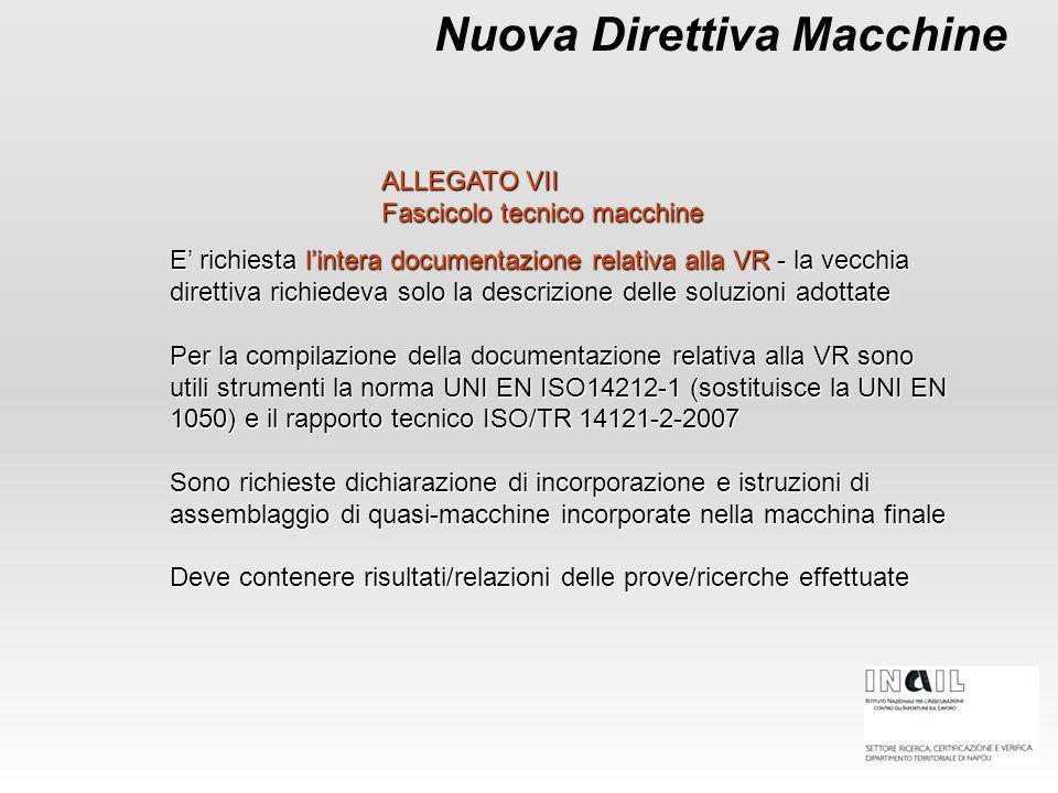 Nuova Direttiva Macchine E' richiesta l'intera documentazione relativa alla VR - la vecchia direttiva richiedeva solo la descrizione delle soluzioni adottate Per la compilazione della documentazione relativa alla VR sono utili strumenti la norma UNI EN ISO14212-1 (sostituisce la UNI EN 1050) e il rapporto tecnico ISO/TR 14121-2-2007 Sono richieste dichiarazione di incorporazione e istruzioni di assemblaggio di quasi-macchine incorporate nella macchina finale Deve contenere risultati/relazioni delle prove/ricerche effettuate ALLEGATO VII Fascicolo tecnico macchine