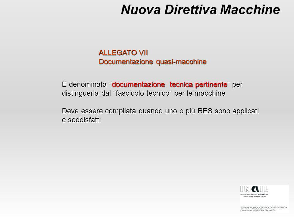 Nuova Direttiva Macchine È denominata documentazione tecnica pertinente per distinguerla dal fascicolo tecnico per le macchine Deve essere compilata quando uno o più RES sono applicati e soddisfatti ALLEGATO VII Documentazione quasi-macchine
