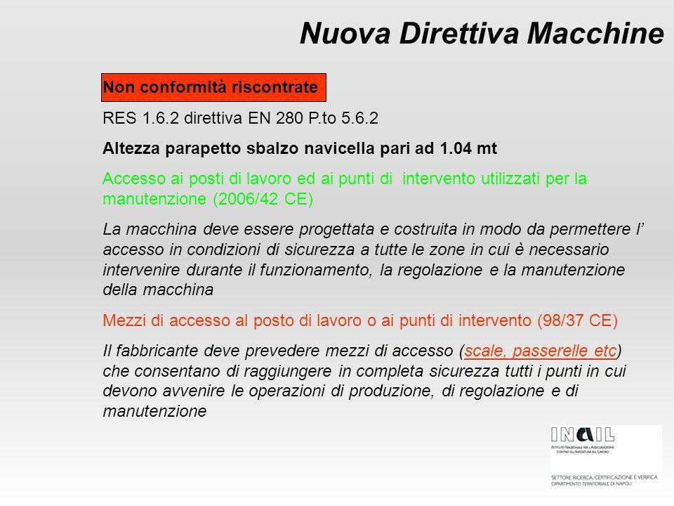 Nuova Direttiva Macchine Non conformità riscontrate RES 1.6.2 direttiva EN 280 P.to 5.6.2 Altezza parapetto sbalzo navicella pari ad 1.04 mt Accesso ai posti di lavoro ed ai punti di intervento utilizzati per la manutenzione (2006/42 CE) La macchina deve essere progettata e costruita in modo da permettere l' accesso in condizioni di sicurezza a tutte le zone in cui è necessario intervenire durante il funzionamento, la regolazione e la manutenzione della macchina Mezzi di accesso al posto di lavoro o ai punti di intervento (98/37 CE) Il fabbricante deve prevedere mezzi di accesso (scale, passerelle etc) che consentano di raggiungere in completa sicurezza tutti i punti in cui devono avvenire le operazioni di produzione, di regolazione e di manutenzione