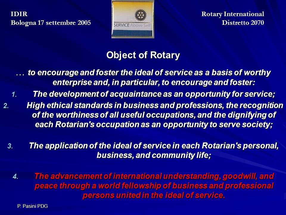 P. Pasini PDG Object of Rotary Object of Rotary … to encourage and foster the ideal of service as a basis of worthy enterprise and, in particular, to