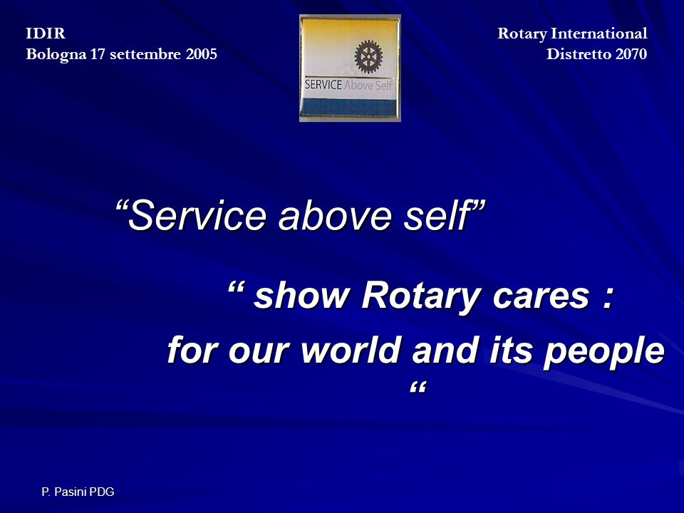 """P. Pasini PDG """"Service above self"""" """"Service above self"""" """" show Rotary cares : """" show Rotary cares : for our world and its people """" Rotary Internationa"""