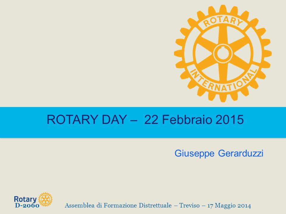 ROTARY DAY – 22 Febbraio 2015 D-2060Assemblea di Formazione Distrettuale – Treviso – 17 Maggio 2014 Giuseppe Gerarduzzi