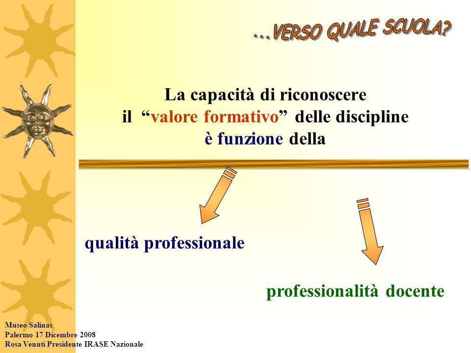 La capacità di riconoscere il valore formativo delle discipline è funzione della qualità professionale professionalità docente Museo Salinas Palermo 17 Dicembre 2008 Rosa Venuti Presidente IRASE Nazionale