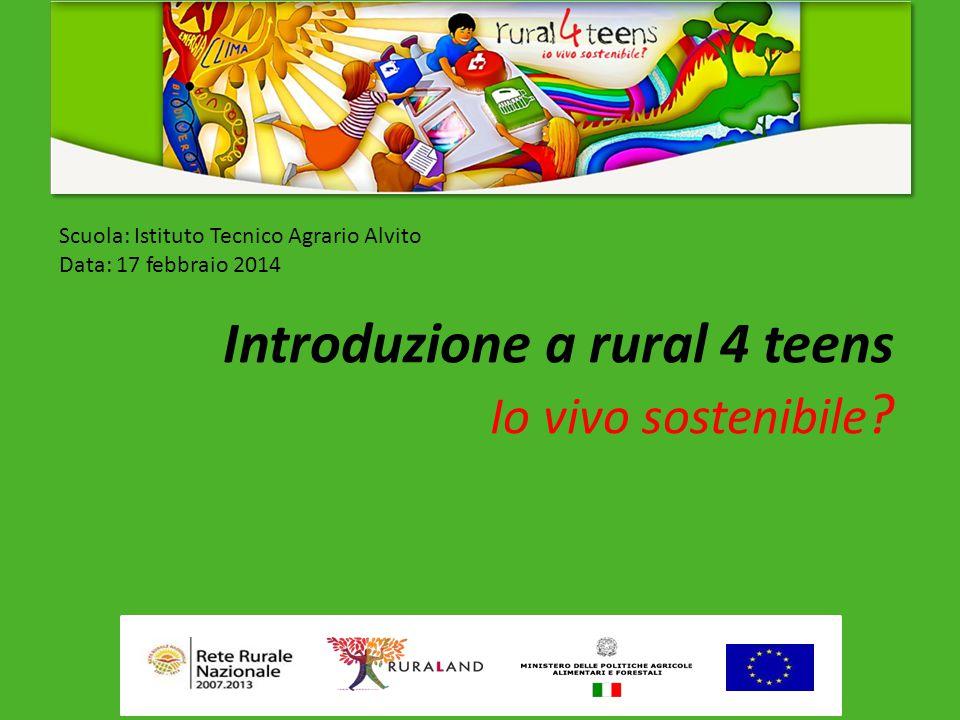 Scuola: Istituto Tecnico Agrario Alvito Data: 17 febbraio 2014 Introduzione a rural 4 teens Io vivo sostenibile ?