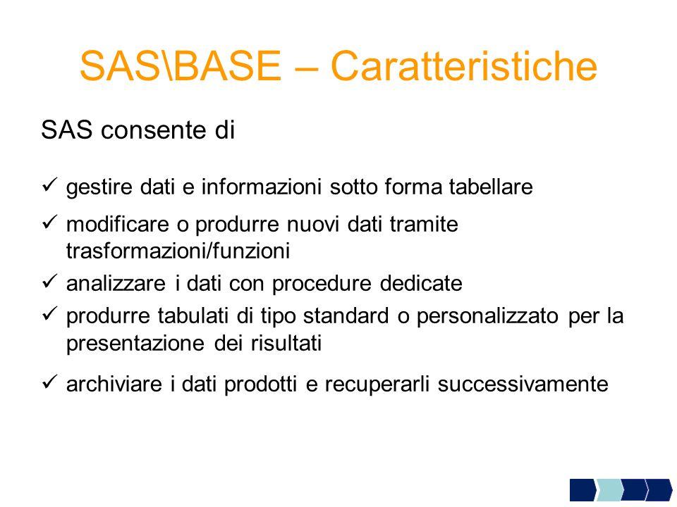 SAS consente di gestire dati e informazioni sotto forma tabellare modificare o produrre nuovi dati tramite trasformazioni/funzioni analizzare i dati con procedure dedicate produrre tabulati di tipo standard o personalizzato per la presentazione dei risultati archiviare i dati prodotti e recuperarli successivamente SAS\BASE – Caratteristiche