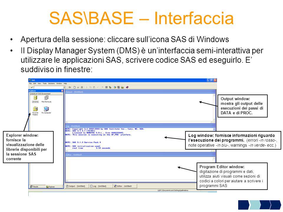 SAS\BASE – Interfaccia Apertura della sessione: cliccare sull'icona SAS di Windows Il Display Manager System (DMS) è un'interfaccia semi-interattiva per utilizzare le applicazioni SAS, scrivere codice SAS ed eseguirlo.