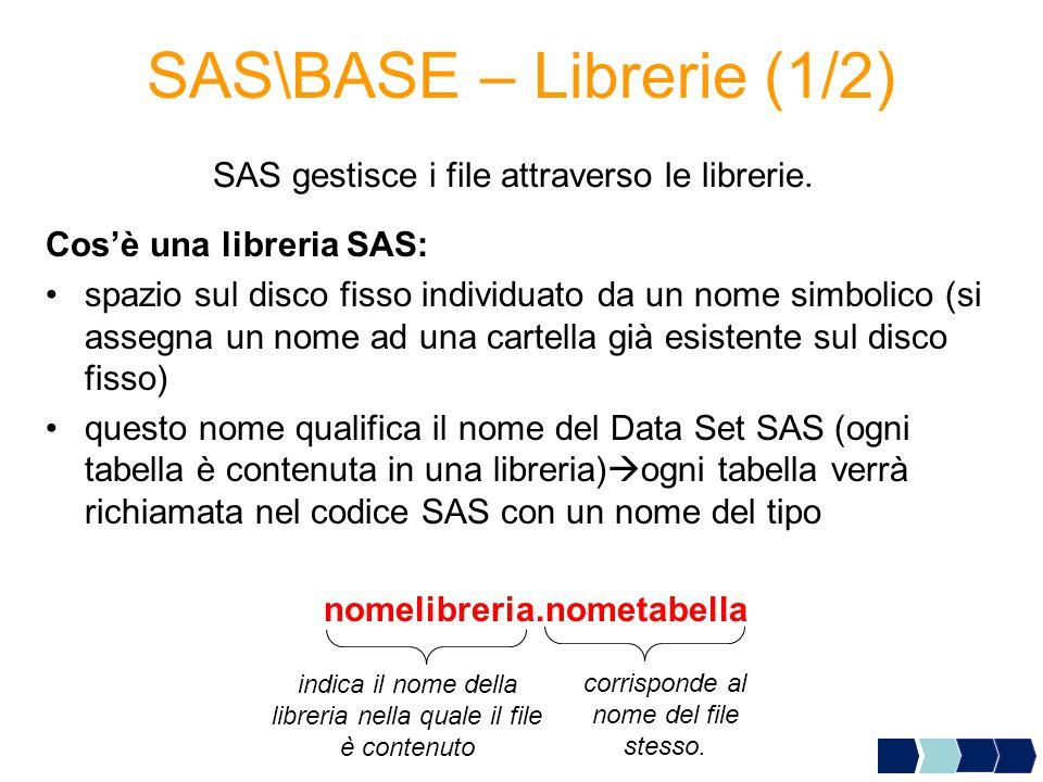 SAS\BASE – Librerie (1/2) Cos'è una libreria SAS: spazio sul disco fisso individuato da un nome simbolico (si assegna un nome ad una cartella già esistente sul disco fisso) questo nome qualifica il nome del Data Set SAS (ogni tabella è contenuta in una libreria)  ogni tabella verrà richiamata nel codice SAS con un nome del tipo indica il nome della libreria nella quale il file è contenuto corrisponde al nome del file stesso.