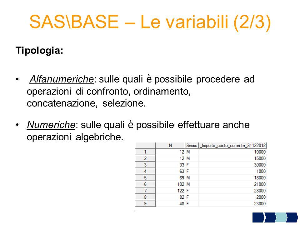 SAS\BASE – Le variabili (2/3) Tipologia: Alfanumeriche: sulle quali è possibile procedere ad operazioni di confronto, ordinamento, concatenazione, selezione.
