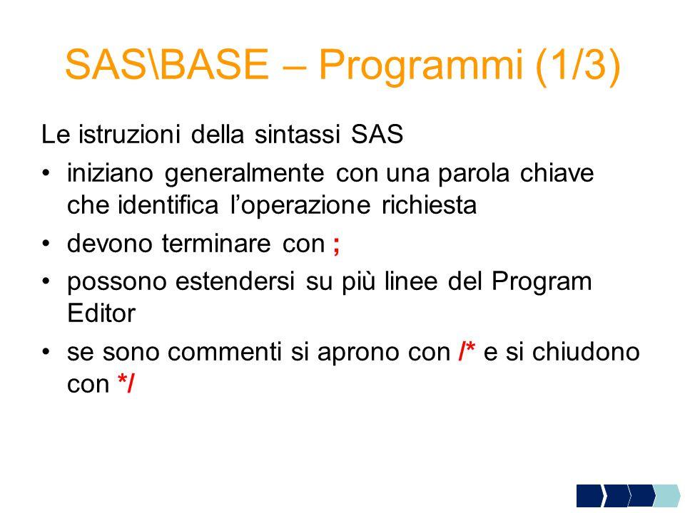 SAS\BASE – Programmi (1/3) Le istruzioni della sintassi SAS iniziano generalmente con una parola chiave che identifica l'operazione richiesta devono terminare con ; possono estendersi su più linee del Program Editor se sono commenti si aprono con /* e si chiudono con */