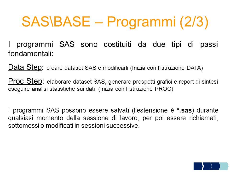 SAS\BASE – Programmi (2/3) I programmi SAS sono costituiti da due tipi di passi fondamentali: Data Step: creare dataset SAS e modificarli (Inizia con l'istruzione DATA) Proc Step: elaborare dataset SAS, generare prospetti grafici e report di sintesi eseguire analisi statistiche sui dati (Inizia con l'istruzione PROC) I programmi SAS possono essere salvati (l'estensione è *.sas) durante qualsiasi momento della sessione di lavoro, per poi essere richiamati, sottomessi o modificati in sessioni successive.