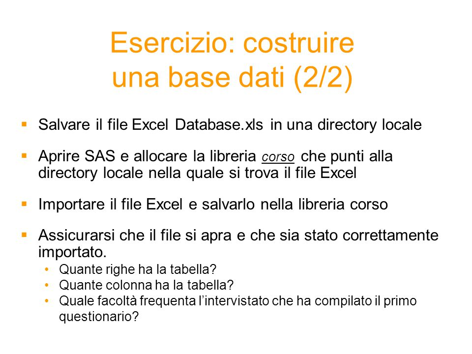 Esercizio: costruire una base dati (2/2)  Salvare il file Excel Database.xls in una directory locale  Aprire SAS e allocare la libreria corso che punti alla directory locale nella quale si trova il file Excel  Importare il file Excel e salvarlo nella libreria corso  Assicurarsi che il file si apra e che sia stato correttamente importato.