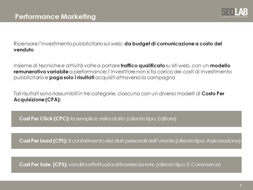 5 Performance Marketing Ripensare l'investimento pubblicitario sul web: da budget di comunicazione a costo del venduto Insieme di tecniche e attività volte a portare traffico qualificato su siti web, con un modello remunerativo variabile a performance: l'investitore non si fa carico dei costi di investimento pubblicitario e paga solo i risultati acquisiti attraverso la campagna Tali risultati sono riassumibili in tre categorie, ciascuna con un diverso modelli di Costo Per Acquisizione (CPA): Cost Per Click (CPC): la semplice visita al sito (cliente tipo: Editore) Cost Per Lead (CPL): il conferimento dei dati personali dell'utente (cliente tipo: Assicurazione) Cost Per Sale (CPS): vendita effettuata attraverso la rete (cliente tipo: E-Commerce)