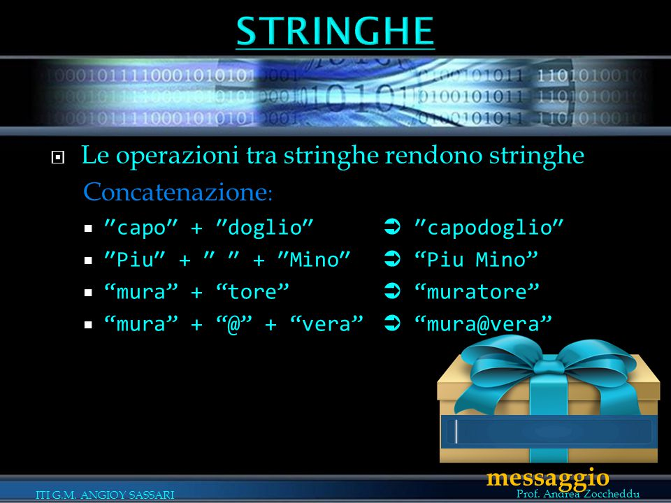 Prof. Andrea Zoccheddu ITI G.M. ANGIOY SASSARI  Le operazioni tra stringhe rendono stringhe Concatenazione :  ″capo″ + ″doglio″  ″capodoglio″  ″Pi