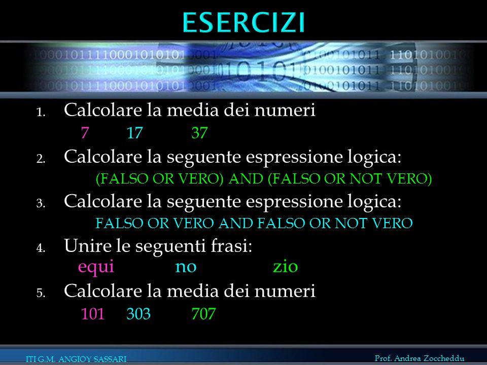 Prof. Andrea Zoccheddu ITI G.M. ANGIOY SASSARI 1. Calcolare la media dei numeri 7 17 37 2. Calcolare la seguente espressione logica: (FALSO OR VERO) A