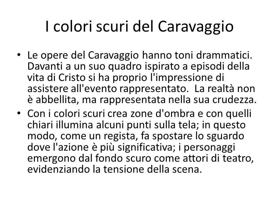 I colori scuri del Caravaggio Le opere del Caravaggio hanno toni drammatici. Davanti a un suo quadro ispirato a episodi della vita di Cristo si ha pro
