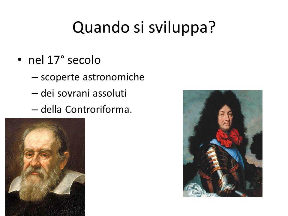 Quando si sviluppa? nel 17° secolo – scoperte astronomiche – dei sovrani assoluti – della Controriforma.