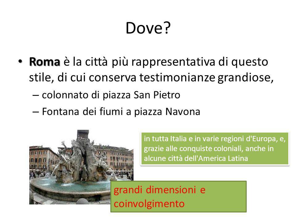 Dove? Roma Roma è la città più rappresentativa di questo stile, di cui conserva testimonianze grandiose, – colonnato di piazza San Pietro – Fontana de