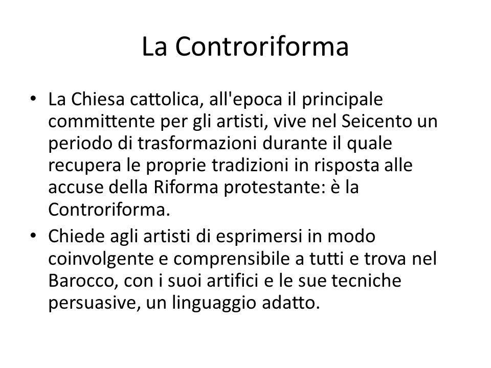 La Controriforma La Chiesa cattolica, all'epoca il principale committente per gli artisti, vive nel Seicento un periodo di trasformazioni durante il q
