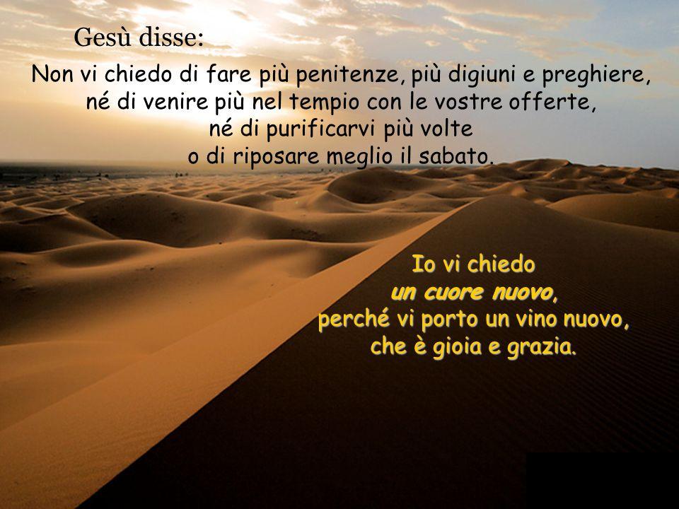 Gesù disse: Non vi chiedo di fare più penitenze, più digiuni e preghiere, né di venire più nel tempio con le vostre offerte, né di purificarvi più volte o di riposare meglio il sabato.