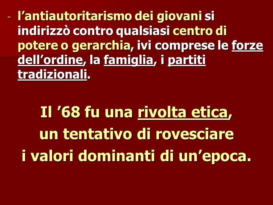 - l'antiautoritarismo dei giovani si indirizzò contro qualsiasi centro di potere o gerarchia, ivi comprese le forze dell'ordine, la famiglia, i partiti tradizionali.