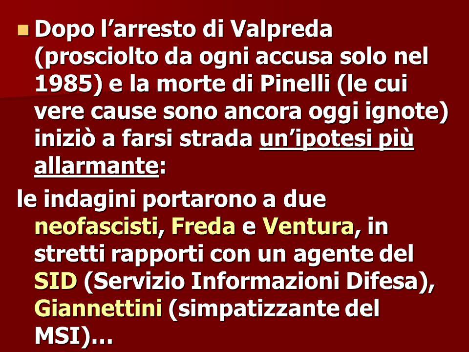 Dopo l'arresto di Valpreda (prosciolto da ogni accusa solo nel 1985) e la morte di Pinelli (le cui vere cause sono ancora oggi ignote) iniziò a farsi strada un'ipotesi più allarmante: Dopo l'arresto di Valpreda (prosciolto da ogni accusa solo nel 1985) e la morte di Pinelli (le cui vere cause sono ancora oggi ignote) iniziò a farsi strada un'ipotesi più allarmante: le indagini portarono a due neofascisti, Freda e Ventura, in stretti rapporti con un agente del SID (Servizio Informazioni Difesa), Giannettini (simpatizzante del MSI)…
