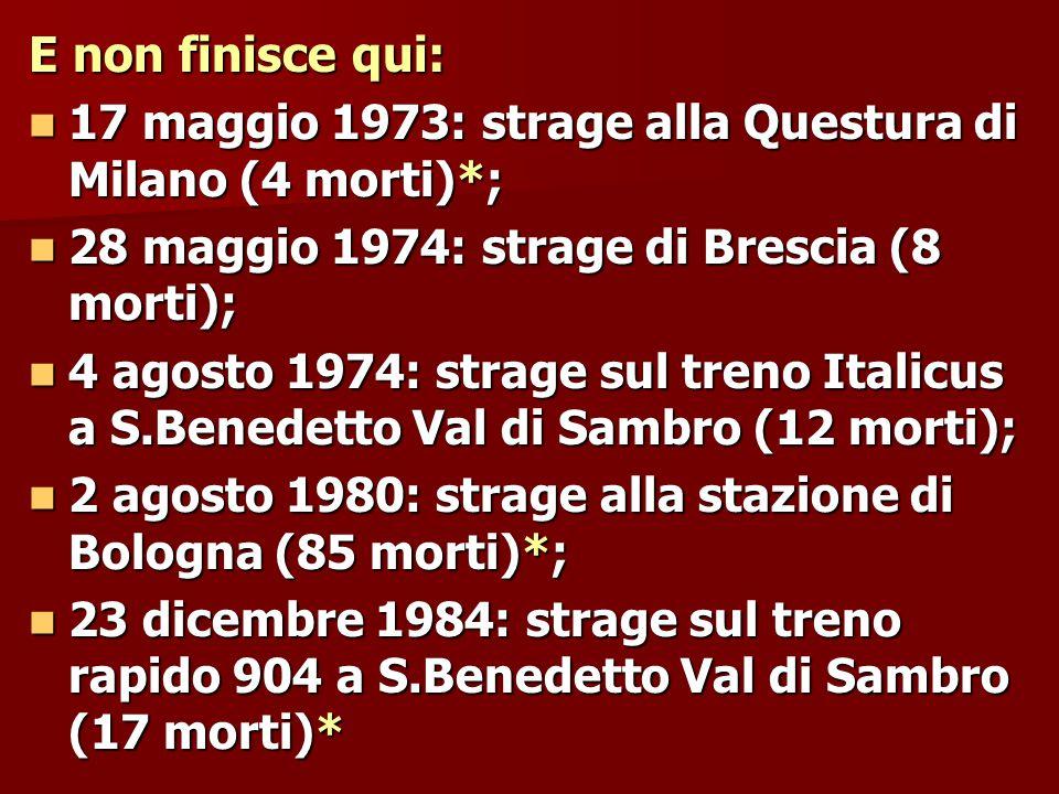 E non finisce qui: 17 maggio 1973: strage alla Questura di Milano (4 morti)*; 17 maggio 1973: strage alla Questura di Milano (4 morti)*; 28 maggio 1974: strage di Brescia (8 morti); 28 maggio 1974: strage di Brescia (8 morti); 4 agosto 1974: strage sul treno Italicus a S.Benedetto Val di Sambro (12 morti); 4 agosto 1974: strage sul treno Italicus a S.Benedetto Val di Sambro (12 morti); 2 agosto 1980: strage alla stazione di Bologna (85 morti)*; 2 agosto 1980: strage alla stazione di Bologna (85 morti)*; 23 dicembre 1984: strage sul treno rapido 904 a S.Benedetto Val di Sambro (17 morti)* 23 dicembre 1984: strage sul treno rapido 904 a S.Benedetto Val di Sambro (17 morti)*