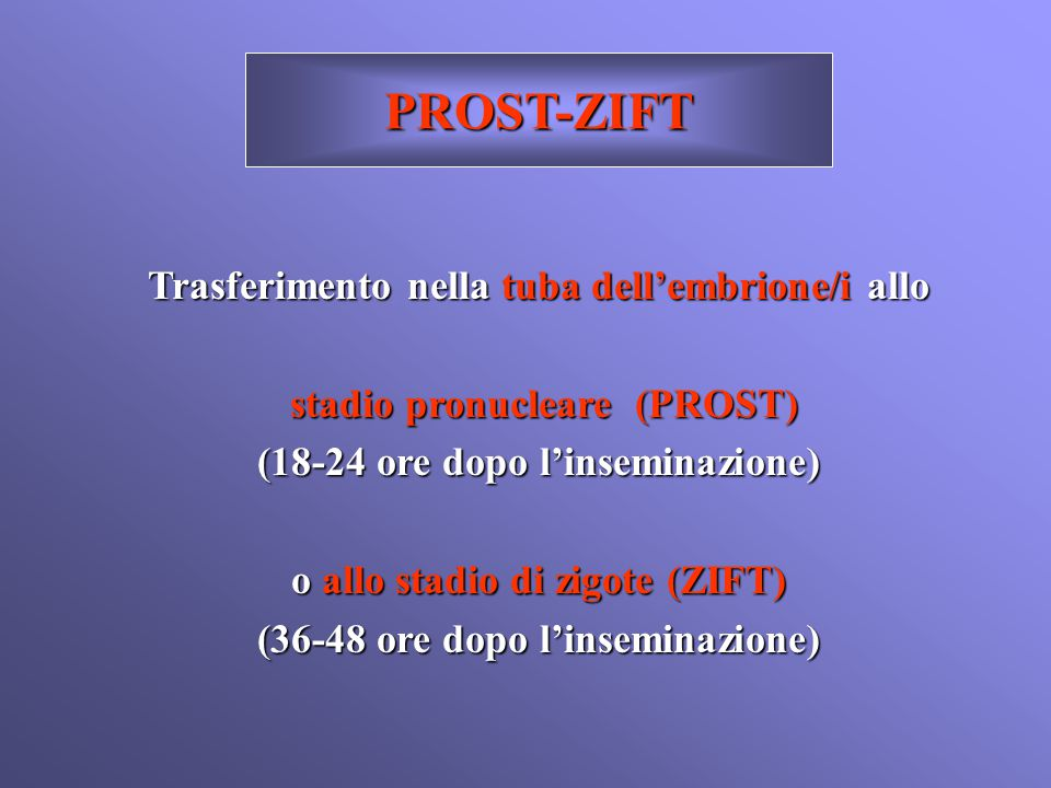 PROST-ZIFT Trasferimento nella tuba dell'embrione/i allo stadio pronucleare (PROST) stadio pronucleare (PROST) (18-24 ore dopo l'inseminazione) o allo