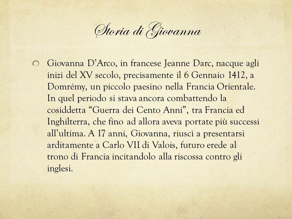 Storia di Giovanna Giovanna D'Arco, in francese Jeanne Darc, nacque agli inizi del XV secolo, precisamente il 6 Gennaio 1412, a Domrémy, un piccolo pa