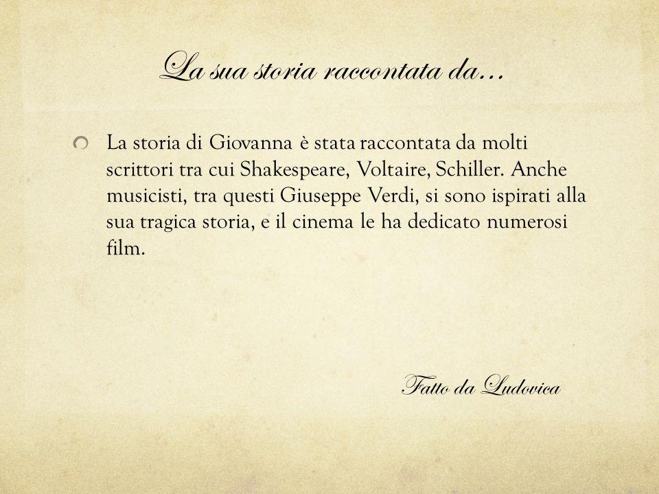 La sua storia raccontata da… La storia di Giovanna è stata raccontata da molti scrittori tra cui Shakespeare, Voltaire, Schiller. Anche musicisti, tra