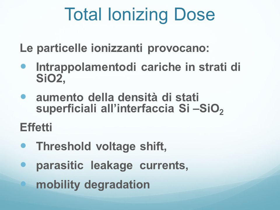 Total Ionizing Dose Le particelle ionizzanti provocano: Intrappolamentodi cariche in strati di SiO2, aumento della densità di stati superficiali all'interfaccia Si –SiO 2 Effetti Threshold voltage shift, parasitic leakage currents, mobility degradation