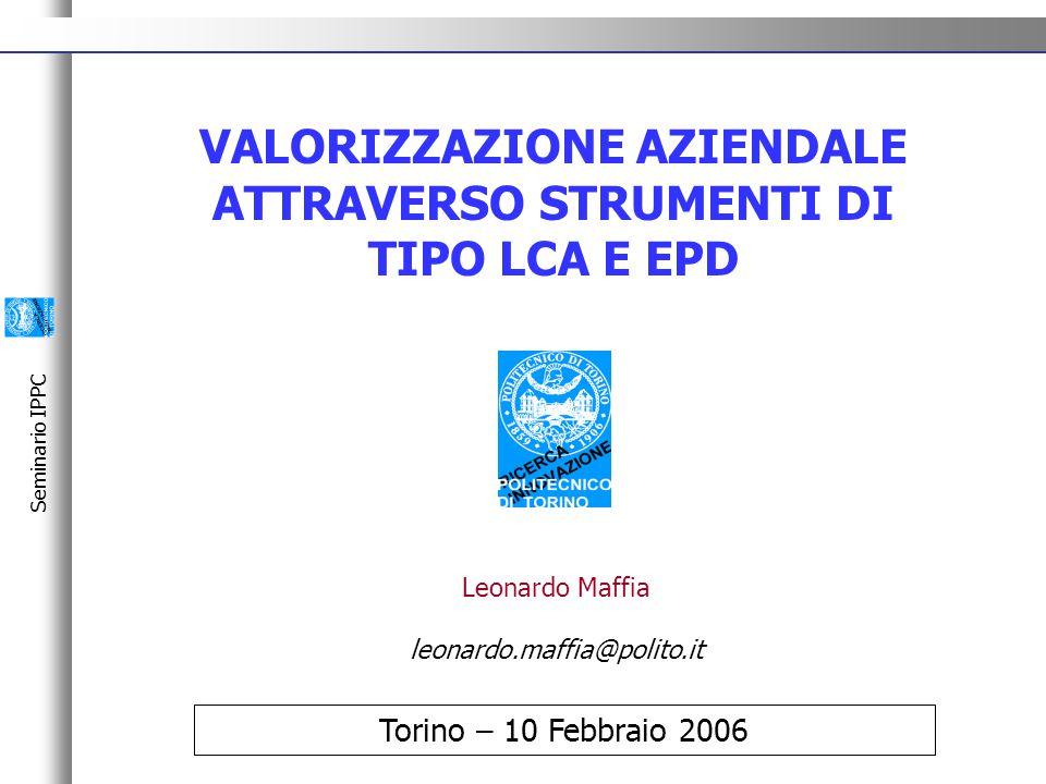 Seminario IPPC VALORIZZAZIONE AZIENDALE ATTRAVERSO STRUMENTI DI TIPO LCA E EPD Torino – 10 Febbraio 2006 Leonardo Maffia leonardo.maffia@polito.it