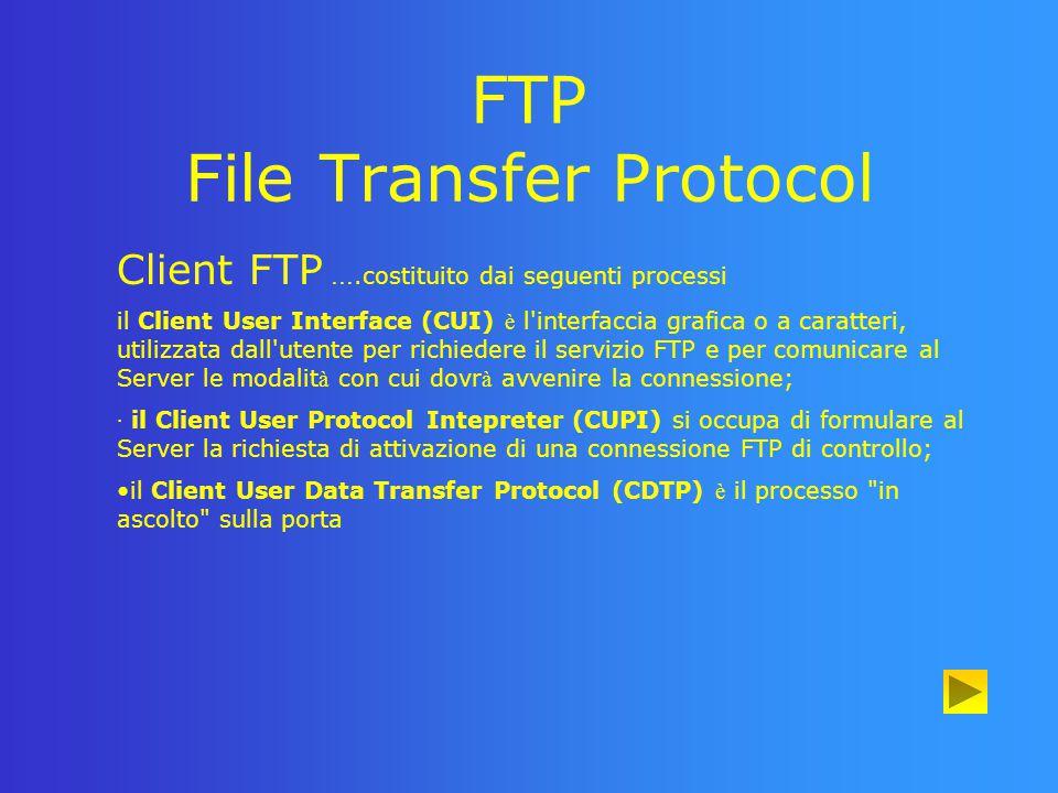 FTP File Transfer Protocol Funzionamento FTP (client) Il processo User Protocol Interpreter del Client richiede al Server di instaurare una control connection, utilizzando le stesse modalit à impiegate per i collegamenti Telnet.