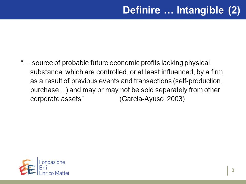 3 Definire … Intangible (2) … source of probable future economic profits lacking physical substance, which are controlled, or at least influenced, by a firm as a result of previous events and transactions (self-production, purchase…) and may or may not be sold separately from other corporate assets (Garcia-Ayuso, 2003)