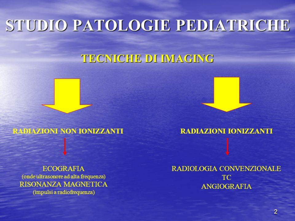 2 STUDIO PATOLOGIE PEDIATRICHE TECNICHE DI IMAGING RADIAZIONI NON IONIZZANTIRADIAZIONI IONIZZANTI ECOGRAFIA (onde ultrasonore ad alta frequenza) RISONANZA MAGNETICA (impulsi a radiofrequenza) RADIOLOGIA CONVENZIONALE TC ANGIOGRAFIA
