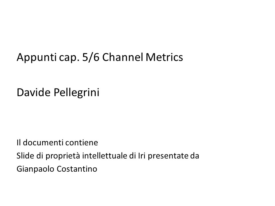 Appunti cap. 5/6 Channel Metrics Davide Pellegrini Il documenti contiene Slide di proprietà intellettuale di Iri presentate da Gianpaolo Costantino
